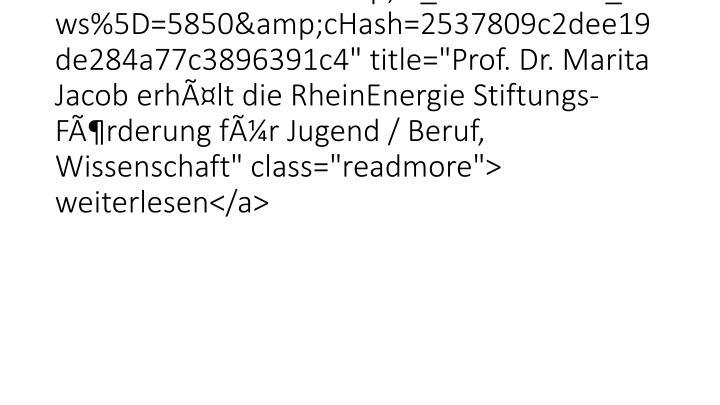 "Wir gratulieren! <a href=""26528.html?&tx_ttnews%5Btt_news%5D=5850&cHash=2537809c2dee19de284a77c3896391c4"" title=""Prof. Dr. Marita Jacob erhält die RheinEnergie Stiftungs-Förderung für Jugend / Beruf, Wissenschaft"" class=""readmore""> weiterlesen</a>"