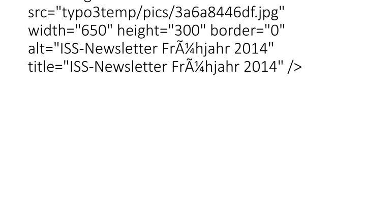 """<img src=""""typo3temp/pics/3a6a8446df.jpg"""" width=""""650"""" height=""""300"""" border=""""0"""" alt=""""ISS-Newsletter Frhjahr 2014"""" title=""""ISS-Newsletter Frhjahr 2014"""" />"""