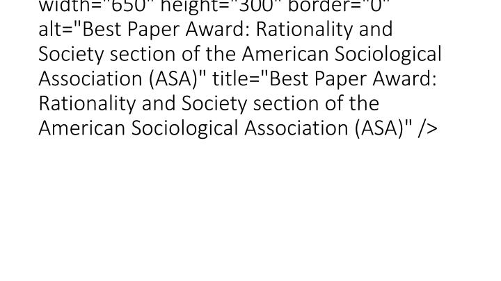 "<img src=""typo3temp/pics/4d14bb6de2.jpg"" width=""650"" height=""300"" border=""0"" alt=""Best Paper Award: Rationality and Society section of the American Sociological Association (ASA)"" title=""Best Paper Award: Rationality and Society section of the American Sociological Association (ASA)"" />"