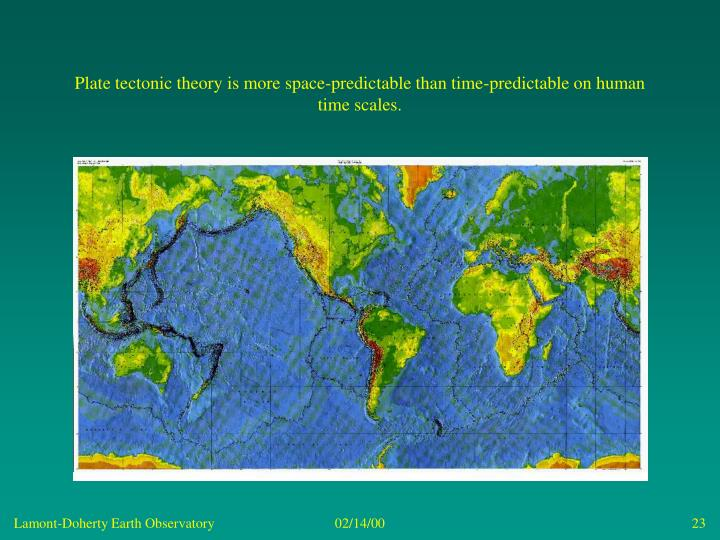 Plate tectonic theory is more space-predictable than time-predictable on human time scales.