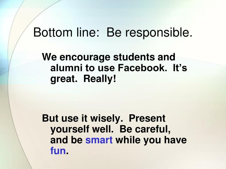 Bottom line:  Be responsible.
