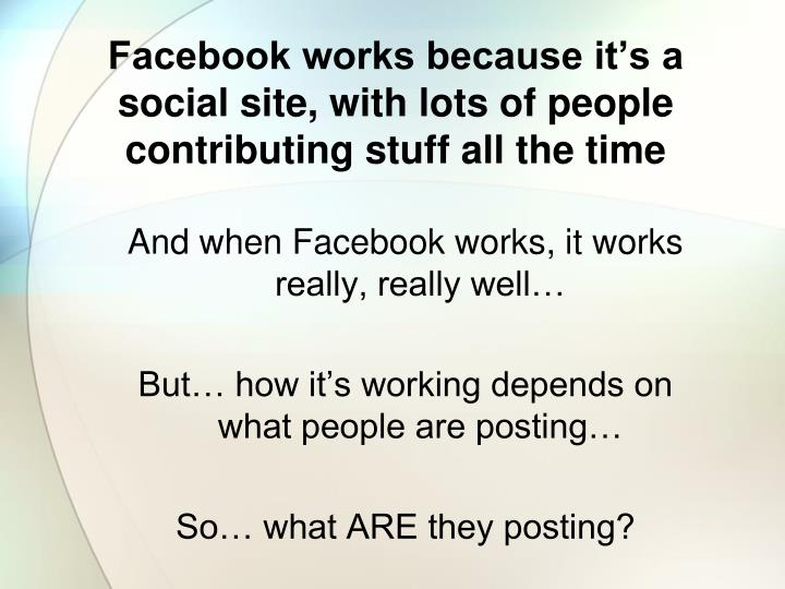 Facebook works because it's a social site, with lots of people contributing stuff all the time
