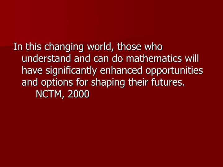 In this changing world, those who understand and can do mathematics will have significantly enhanced opportunities and options for shaping their futures. NCTM, 2000