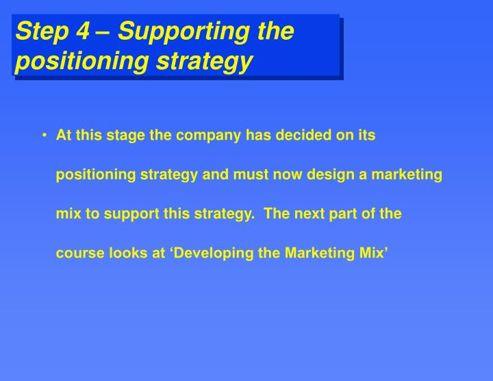 At this stage the company has decided on its positioning strategy and must now design a marketing mix to support this strategy.  The next part of the course looks at 'Developing the Marketing Mix'