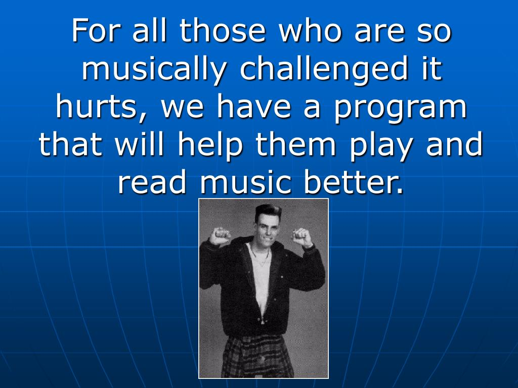 For all those who are so musically challenged it hurts, we have a program that will help them play and read music better.