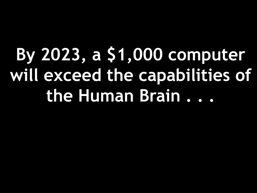 By 2023, a $1,000 computer will exceed the capabilities of the Human Brain . . .