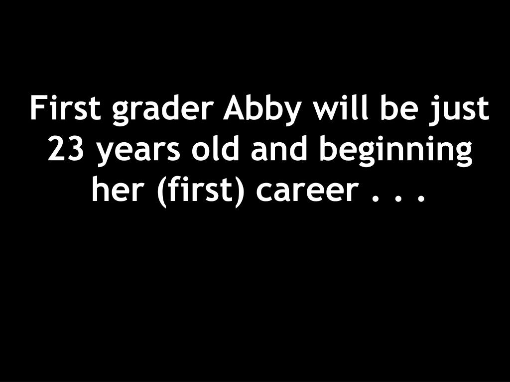 First grader Abby will be just 23 years old and beginning her (first) career . . .