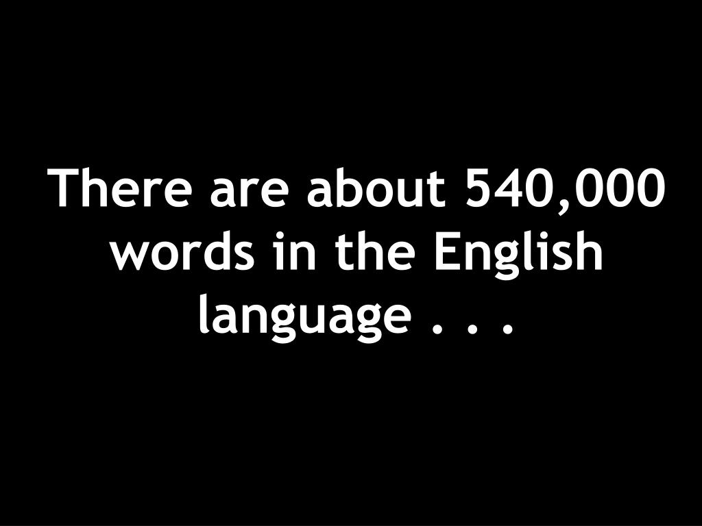 There are about 540,000 words in the English language . . .