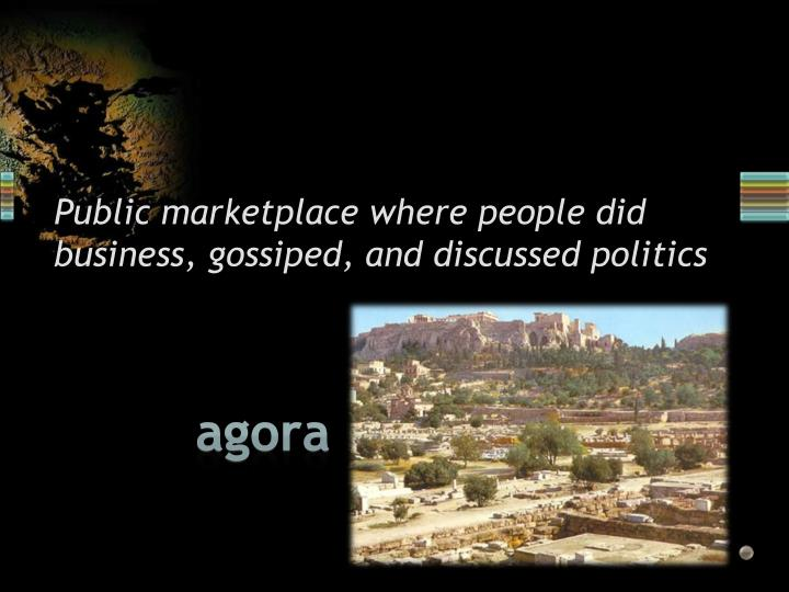 Public marketplace where people did business, gossiped, and discussed politics