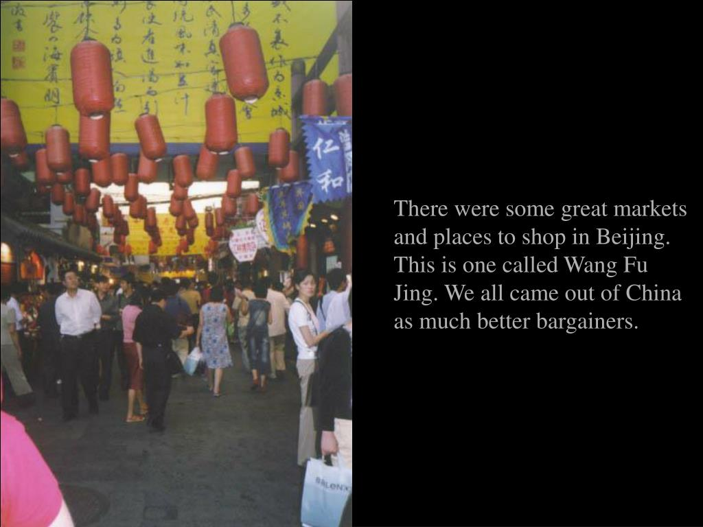 There were some great markets and places to shop in Beijing. This is one called Wang Fu Jing. We all came out of China as much better bargainers.