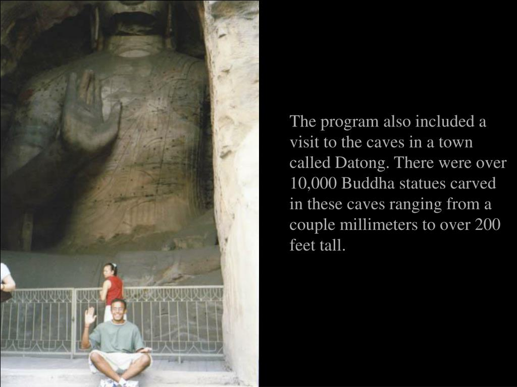 The program also included a visit to the caves in a town called Datong. There were over 10,000 Buddha statues carved in these caves ranging from a couple millimeters to over 200 feet tall.