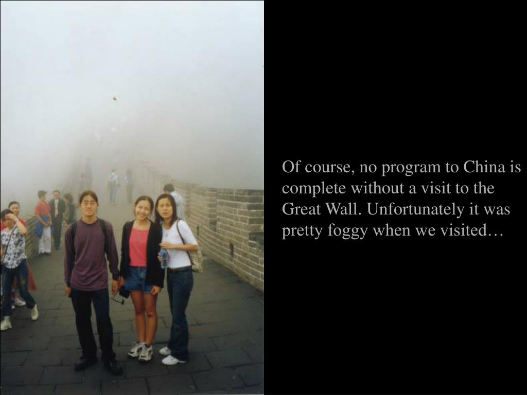 Of course, no program to China is complete without a visit to the Great Wall. Unfortunately it was pretty foggy when we visited…