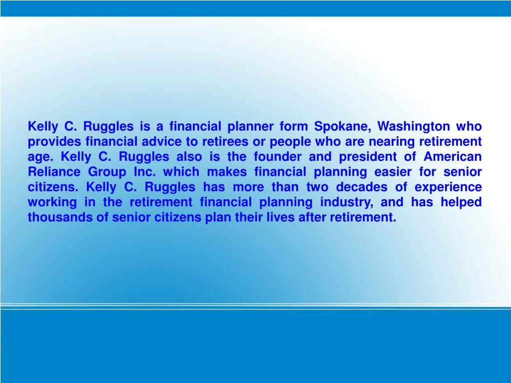 Kelly C. Ruggles is a financial planner form Spokane, Washington who provides financial advice to retirees or people who are nearing retirement age. Kelly C. Ruggles also is the founder and president of American Reliance Group Inc. which makes financial planning easier for senior citizens. Kelly C. Ruggles has more than two decades of experience working in the retirement financial planning industry, and has helped thousands of senior citizens plan their lives after retirement.