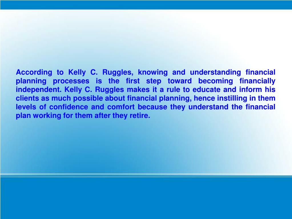 According to Kelly C. Ruggles, knowing and understanding financial planning processes is the first step toward becoming financially independent. Kelly C. Ruggles makes it a rule to educate and inform his clients as much possible about financial planning, hence instilling in them levels of confidence and comfort because they understand the financial plan working for them after they retire.