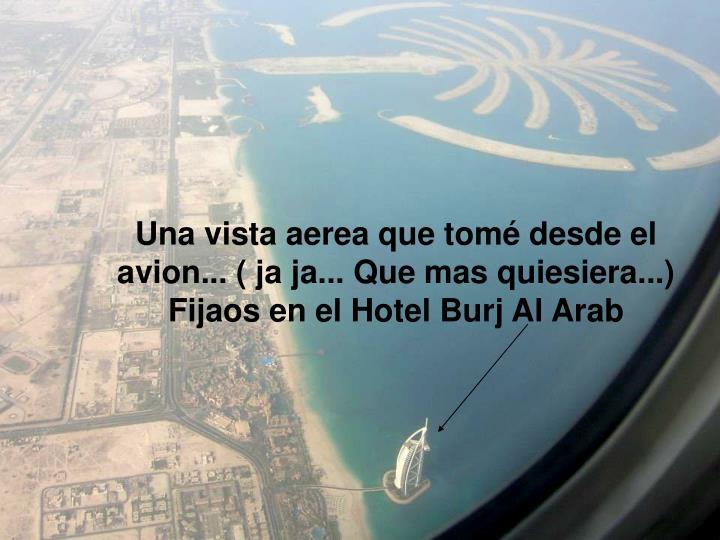 Una vista aerea que tomé desde el avion... ( ja ja... Que mas quiesiera...) Fijaos en el Hotel Burj Al Arab