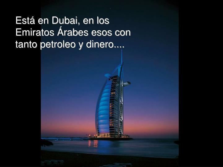 Está en Dubai, en los Emiratos Árabes esos con tanto petroleo y dinero....