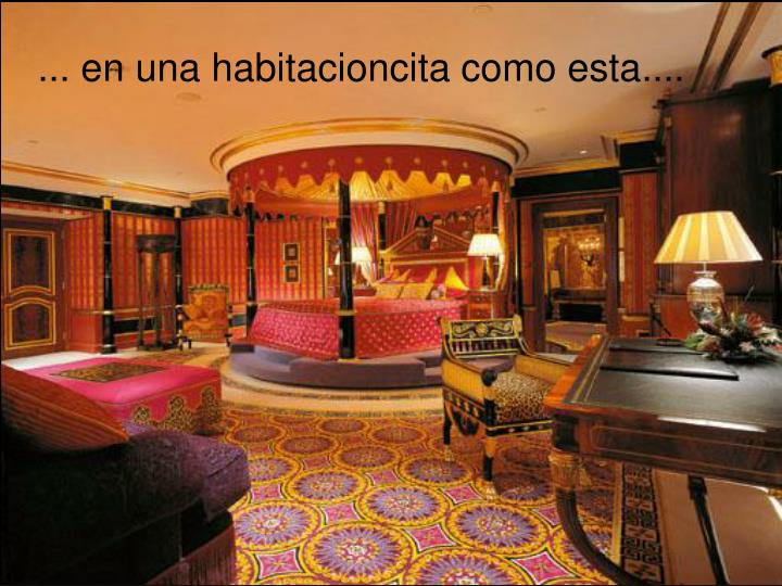 ... en una habitacioncita como esta....