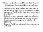options for employers and unions that currently offer retiree coverage of prescription drugs