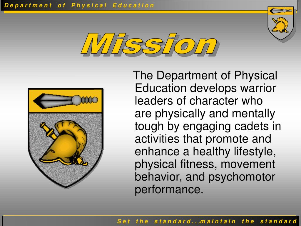 The Department of Physical Education develops warrior leaders of character who are physically and mentally tough by engaging cadets in activities that promote and enhance a healthy lifestyle, physical fitness, movement behavior, and psychomotor performance.