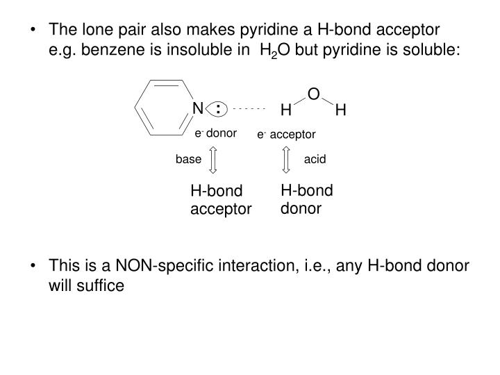 The lone pair also makes pyridine a H-bond acceptor e.g. benzene is insoluble in  H