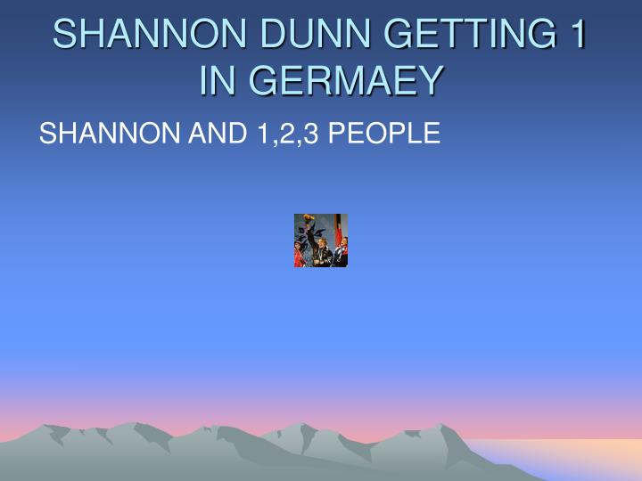 SHANNON DUNN GETTING 1 IN GERMAEY