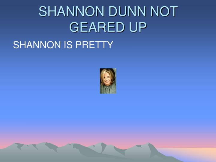 SHANNON DUNN NOT GEARED UP