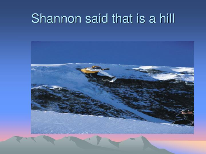 Shannon said that is a hill