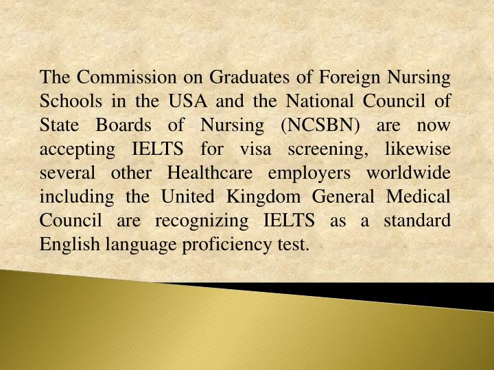 The Commission on Graduates of Foreign Nursing Schools in the USA and the National Council of State Boards of Nursing (NCSBN) are now accepting IELTS for visa