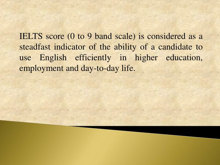 IELTS score (0 to 9 band scale) is considered as a steadfast indicator of the ability of a candidate to use English efficiently in higher education, employment and day-to-day life.