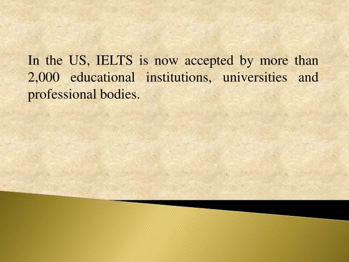 In the US, IELTS is now accepted by more than 2,000 educational institutions, universities and professional bodies.