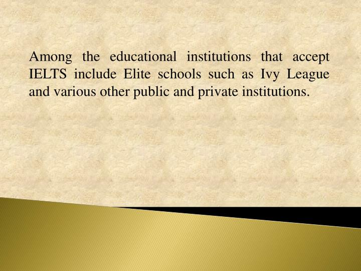 Among the educational institutions that accept IELTS include Elite schools such as Ivy League and various other public and private institutions.