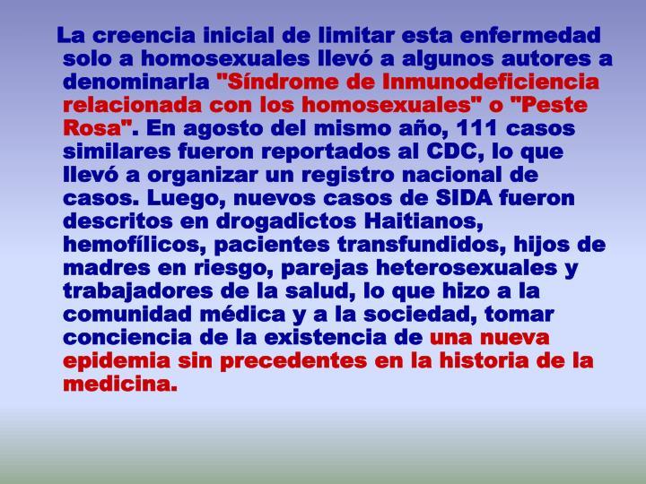La creencia inicial de limitar esta enfermedad solo a homosexuales llevó a algunos autores a denominarla