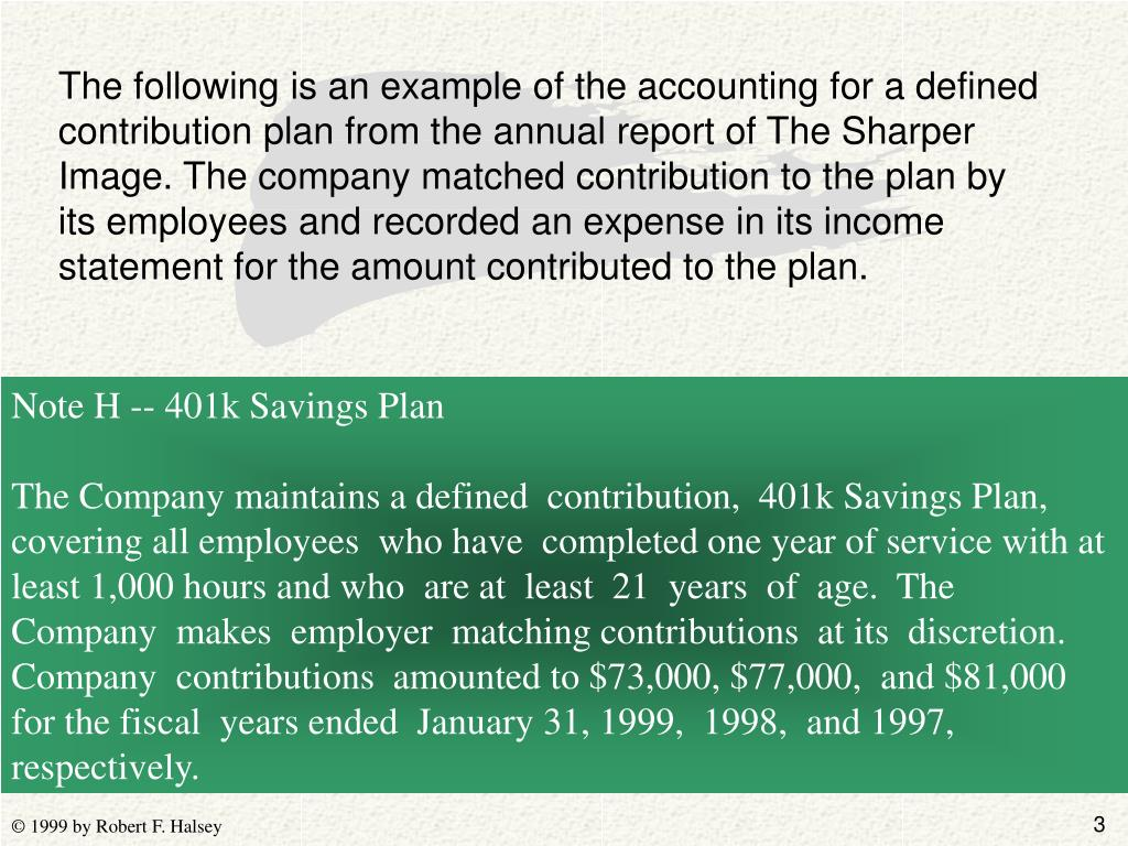The following is an example of the accounting for a defined contribution plan from the annual report of The Sharper Image. The company matched contribution to the plan by its employees and recorded an expense in its income statement for the amount contributed to the plan.