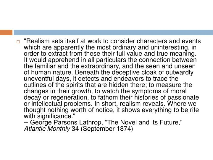 """Realism sets itself at work to consider characters and events which are apparently the most ordinary and uninteresting, in order to extract from these their full value and true meaning. It would apprehend in all particulars the connection between the familiar and the extraordinary, and the seen and unseen of human nature. Beneath the deceptive cloak of outwardly uneventful days, it detects and endeavors to trace the outlines of the spirits that are hidden there; to measure the changes in their growth, to watch the symptoms of moral decay or regeneration, to fathom their histories of passionate or intellectual problems. In short, realism reveals. Where we thought nothing worth of notice, it shows everything to be rife with significance."""
