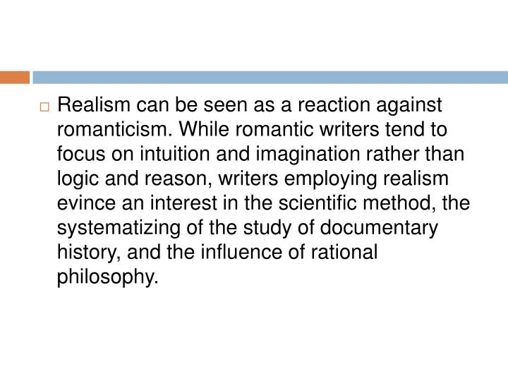 Realism can be seen as a reaction against romanticism. While romantic writers tend to focus on intuition and imagination rather than logic and reason, writers employing realism evince an interest in the scientific method, the systematizing of the study of documentary history, and the influence of rational philosophy.