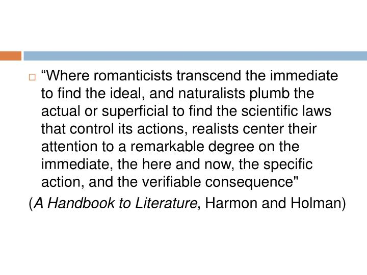 """Where romanticists transcend the immediate to find the ideal, and naturalists plumb the actual or superficial to find the scientific laws that control its actions, realists center their attention to a remarkable degree on the immediate, the here and now, the specific action, and the verifiable consequence"""