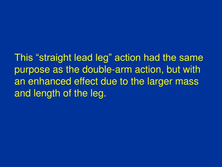 "This ""straight lead leg"" action had the same"