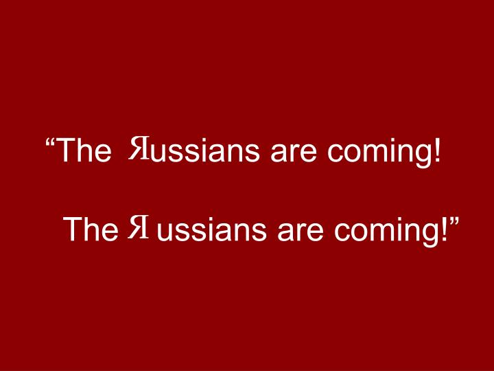 """""""The    ussians are coming!"""
