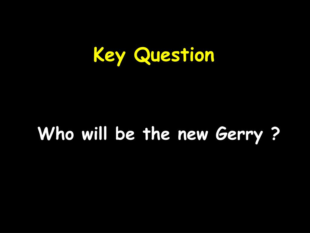 Who will be the new Gerry ?