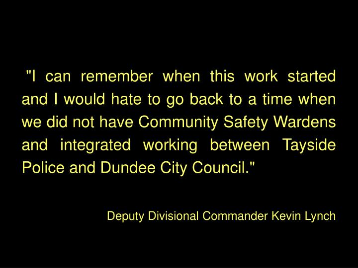 """I can remember when this work started and I would hate to go back to a time when we did not have Community Safety Wardens and integrated working between Tayside Police and Dundee City Council."""