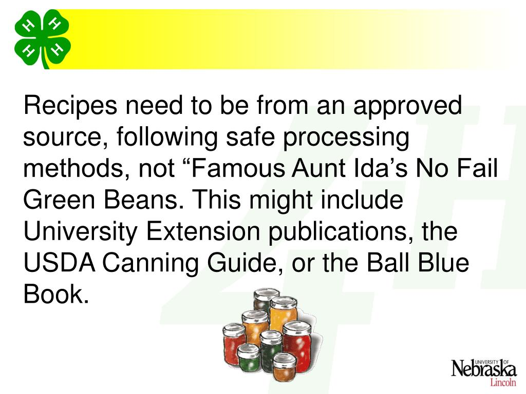 "Recipes need to be from an approved source, following safe processing methods, not ""Famous Aunt Ida's No Fail Green Beans. This might include University Extension publications, the USDA Canning Guide, or the Ball Blue Book."
