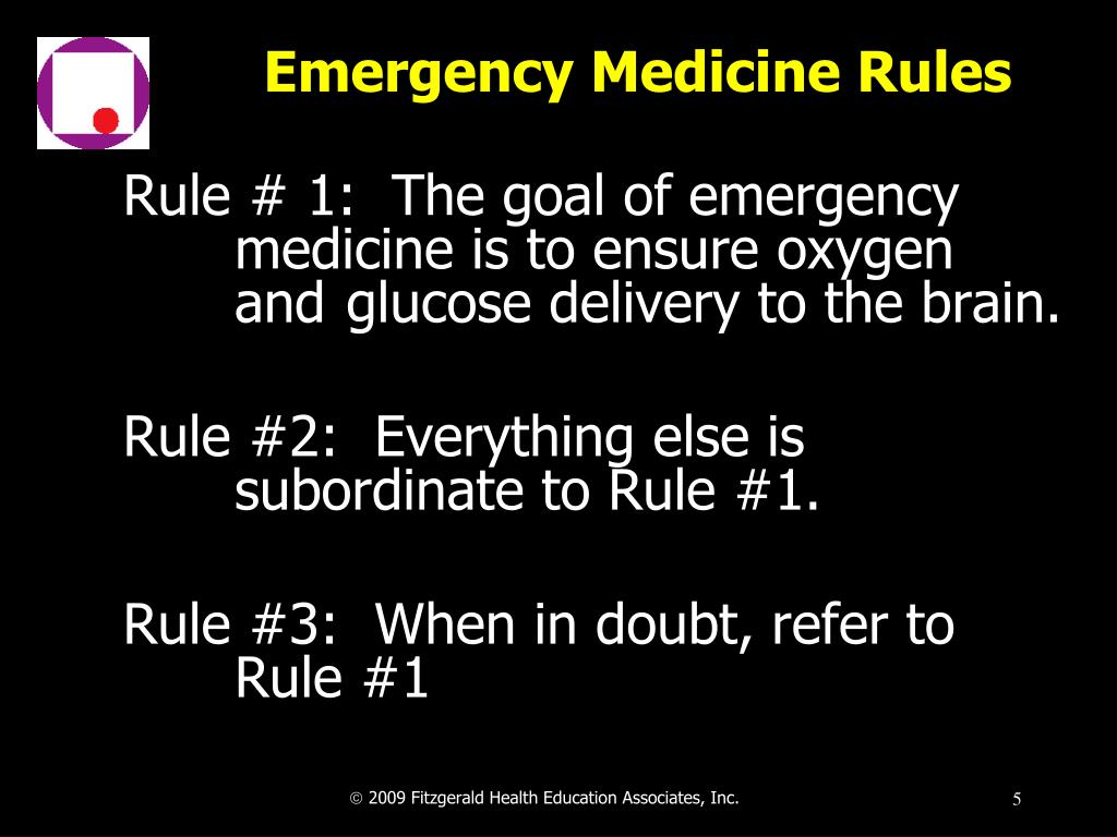 Rule # 1:  The goal of emergency 	medicine is to ensure oxygen 	and 	glucose delivery to the brain.