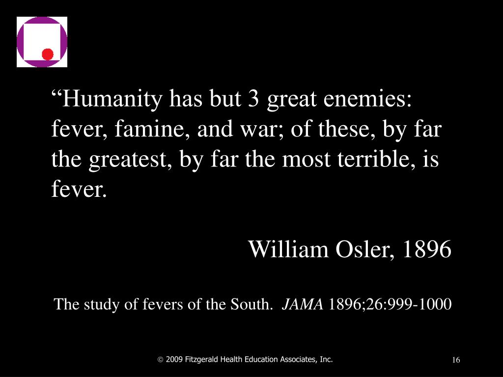 """Humanity has but 3 great enemies:  fever, famine, and war; of these, by far the greatest, by far the most terrible, is fever."