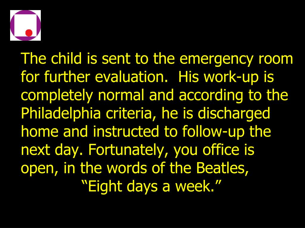 The child is sent to the emergency room for further evaluation.  His work-up is completely normal and according to the Philadelphia criteria, he is discharged home and instructed to follow-up the next day. Fortunately, you office is open, in the words of the Beatles,