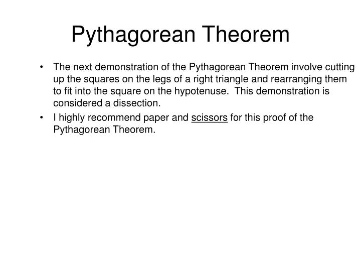 The next demonstration of the Pythagorean Theorem involve cutting up the squares on the legs of a right triangle and rearranging them to fit into the square on the hypotenuse.  This demonstration is considered a dissection.