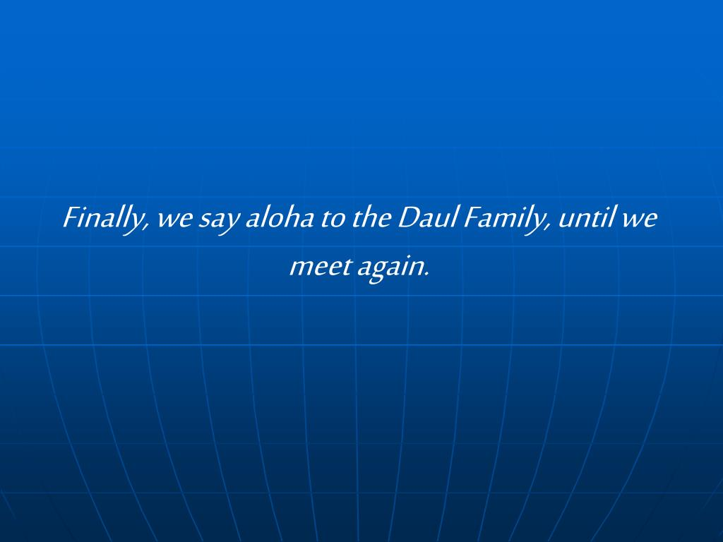 Finally, we say aloha to the Daul Family, until we meet again.