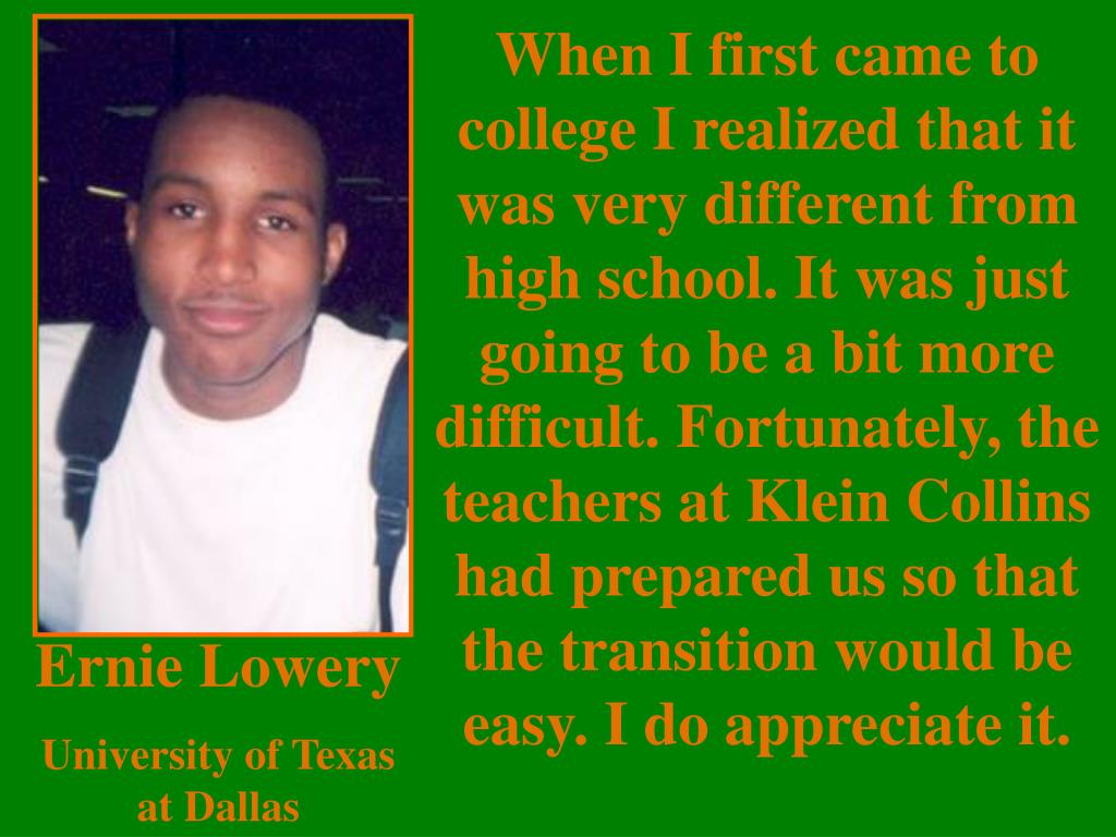 When I first came to college I realized that it was very different from high school. It was just going to be a bit more difficult. Fortunately, the teachers at Klein Collins had prepared us so that the transition would be easy. I do appreciate it.