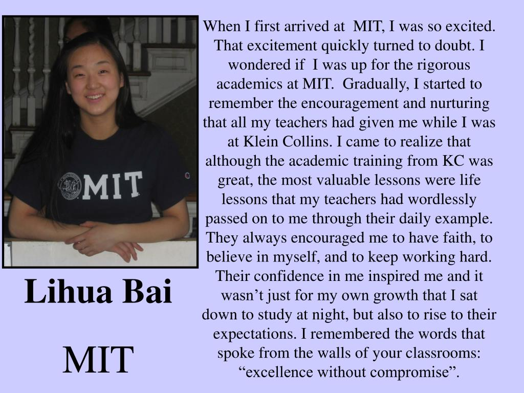 "When I first arrived at  MIT, I was so excited.  That excitement quickly turned to doubt. I wondered if  I was up for the rigorous academics at MIT.  Gradually, I started to remember the encouragement and nurturing that all my teachers had given me while I was at Klein Collins. I came to realize that although the academic training from KC was great, the most valuable lessons were life lessons that my teachers had wordlessly passed on to me through their daily example. They always encouraged me to have faith, to believe in myself, and to keep working hard. Their confidence in me inspired me and it wasn't just for my own growth that I sat down to study at night, but also to rise to their expectations. I remembered the words that spoke from the walls of your classrooms: ""excellence without compromise""."