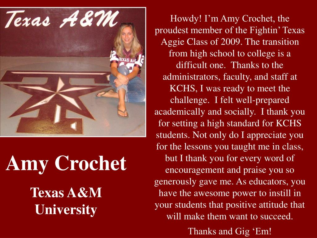 Howdy! I'm Amy Crochet, the proudest member of the Fightin' Texas Aggie Class of 2009. The transition from high school to college is a difficult one.  Thanks to the administrators, faculty, and staff at KCHS, I was ready to meet the challenge.  I felt well-prepared academically and socially.  I thank you for setting a high standard for KCHS students. Not only do I appreciate you for the lessons you taught me in class, but I thank you for every word of encouragement and praise you so generously gave me. As educators, you have the awesome power to instill in your students that positive attitude that will make them want to succeed.