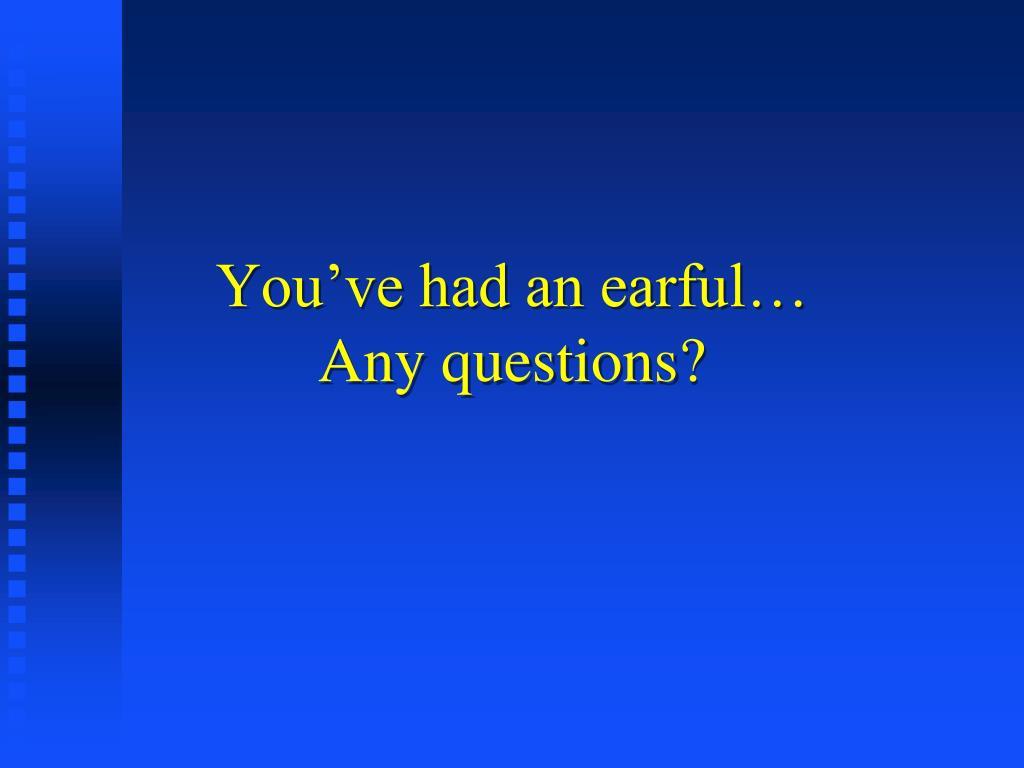 You've had an earful…